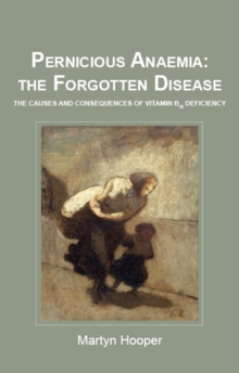 Pernicious Anaemia: the Forgotten Disease : The Causes and Consequences of Vitamin B12 Deficiency, Paperback