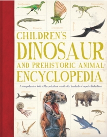 Children's Dinosaur and Prehistorical Animal Encyclopedia : A Comprehensive Look at the Prehistoric World with Hundreds of Superb Illustrations, Paperback