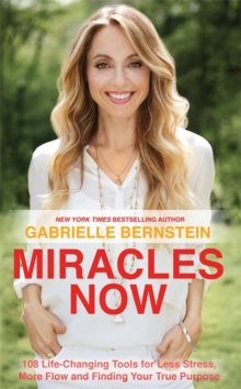 Miracles Now : 108 Life-Changing Tools for Less Stress, More Flow and Finding Your True Purpose, Paperback