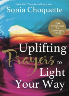Uplifting Prayers to Light Your Way : 200 Invocations for Challenging Times, Paperback