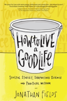 How to Live a Good Life : Soulful Stories, Surprising Science and Practical Wisdom, Paperback