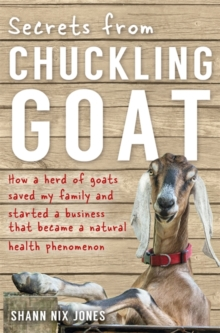 Secrets from Chuckling Goat : How a Herd of Goats Saved My Family and Started a Business That Became a Natural Health Phenomenon, Paperback