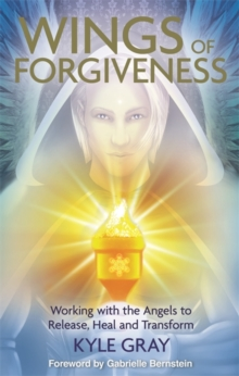 The Wings of Forgiveness : Working with the Angels to Release, Heal and Transform, Paperback Book