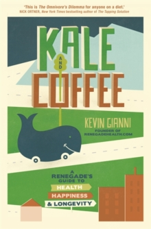 Kale and Coffee : A Renegade's Guide to Health, Happiness and Longevity, Paperback