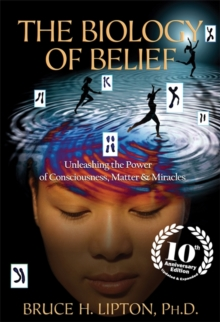 The Biology of Belief : Unleashing the Power of Consciousness, Matter & Miracles, Paperback Book