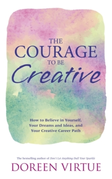 The Courage to be Creative : How to Believe in Yourself, Your Dreams and Ideas, and Your Creative Career Path, Paperback