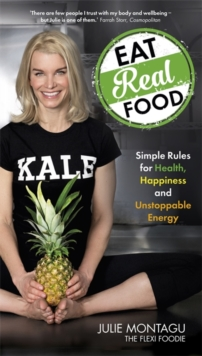 Eat Real Food : Simple Rules for Health, Happiness and Unstoppable Energy, Paperback