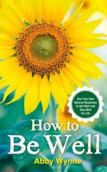 How to be Well : Use Your Own Natural Resources to Get Well and Stay Well for Life, Paperback Book