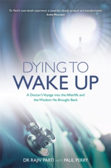 Dying to Wake Up : A Doctor's Voyage into the Afterlife and the Wisdom He Brought Back, Paperback