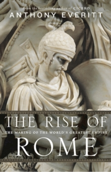 The Rise of Rome : The Making of the World's Greatest Empire, Hardback