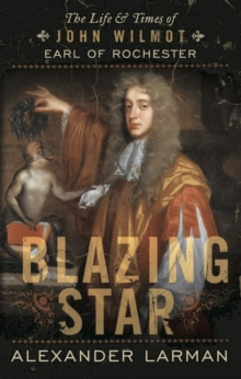Blazing Star : The Life and Times of John Wilmot, Earl of Rochester, Hardback Book
