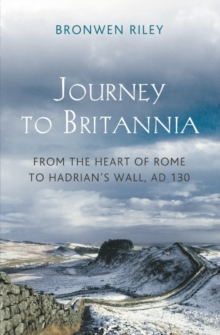 A Journey to Britannia : From the Heart of Rome to Hadrian's Wall, AD 130, Hardback