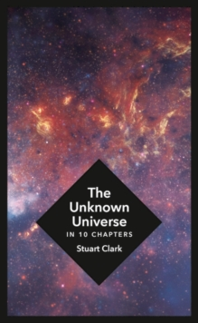 The Unknown Universe : What We Don't Know About Time and Space in Ten Chapters, Hardback