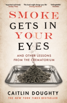 Smoke Gets in Your Eyes : And Other Lessons from the Crematorium, Paperback
