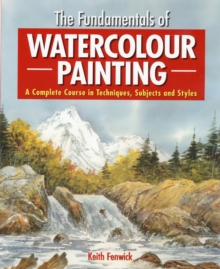 The Fundamentals of Watercolour Painting : A Complete Course in Techniques, Subjects and Styles, Paperback
