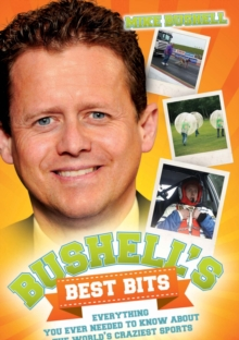 Bushell's Best Bits : Everything You Ever Needed to Know About The World's Craziest Sports, Paperback