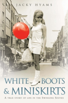White Boots and Miniskirts : A True Story of Life in the Swinging Sixties, Paperback
