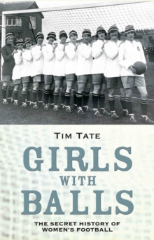 Girls With Balls : The Secret History of Women's Football, Hardback
