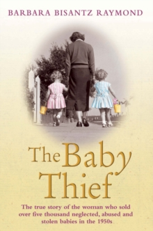 The Baby Thief : The True Story of the Woman Who Sold Over Five Thousand Neglected, Abused and Stolen Babies in the 1950s., Paperback