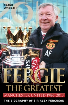 Fergie - The Greatest : Manchester United 1986-2013  the Biography of Sir Alex Ferguson, Hardback