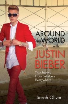 Around the World with Justin Bieber : True Stories From Beliebers Everywhere, Paperback Book