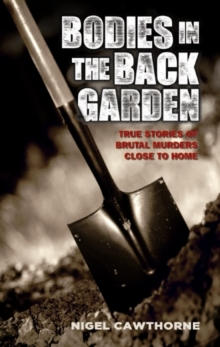 Bodies in the Back Garden : True Stories of Brutal Murders Close to Home, Paperback