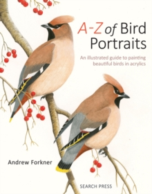 A-Z of Bird Portraits : An Illustrated Guide to Painting Beautiful Birds in Acrylics, Hardback Book