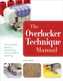 The Overlocker Technique Manual : The Complete Guide to Serging and Decorative Stitching, Paperback