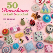 50 Pincushions to Knit & Crochet : Stash Your Sharps in Something Cute and Handmade, Paperback