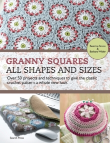 Granny Squares  -  All Shapes & Sizes : Over 50 Projects and Techniques to Give the Classic Crochet Pattern a Whole New Look, Paperback