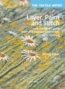 Layer, Paint and Stitch : Create Textile Art Using Freehand Machine Embroidery and Hand Stitching, Paperback Book