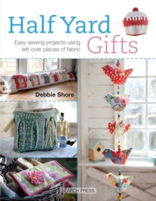 Half Yard Gifts : Easy Sewing Projects Using Left-Over Pieces of Fabric, Paperback Book