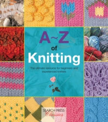 A-Z of Knitting : The Ultimate Guide for the Beginner Through to the Advanced Knitter, Paperback