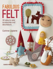 Fabulous Felt: How to Make Beautiful Accessories and Decorations : 30 Easy-to-Sew Accessories and Decorations, Paperback