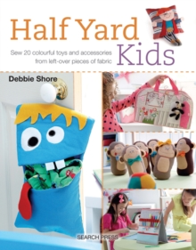 Half Yard Kids : Sew 20 Colourful Toys and Accessories from Left-Over Pieces of Fabric, Paperback Book