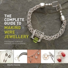 The Complete Guide to Making Wire Jewellery : From Beginner to Advanced, Techniques, Projects & Patterns, Paperback Book