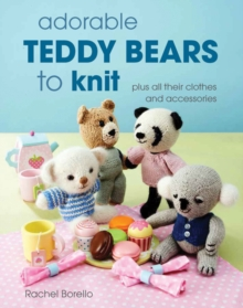 Adorable Teddy Bears to Knit : Plus All Their Clothes and Accessories, Paperback