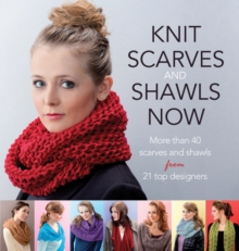 Knit Scarves and Shawls Now : More Than 40 Scarves and Shawls from 21 Top Designers, Paperback Book