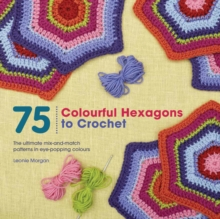 75 Colourful Hexagons to Crochet : The Ultimate Mix-and-Match Patterns in Eye-Popping Colours, Paperback Book