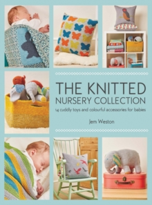 The Knitted Nursery Collection : 14 Cuddly Toys and Colourful Accessories for Babies, Paperback