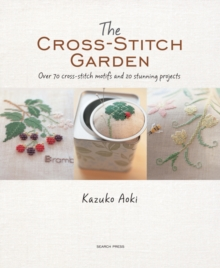 The Cross-Stitch Garden : Over 70 Cross-Stitch Motifs with 20 Stunning Projects, Paperback