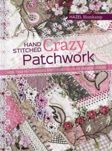 Hand-Stitched Crazy Patchwork : More Than 160 Techniques and Stitches to Create Original Designs, Paperback