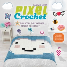 Pixel Crochet : 101 Supercool 8-Bit Inspired Designs to Crochet - Includes Blankets, Cushions & Accessories, Paperback