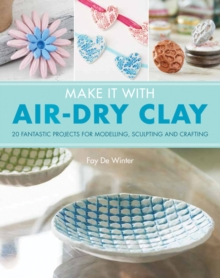Make it with Air Dry Clay : 20 Fantastic Projects for Modelling, Sculpting, and Craft, Paperback Book