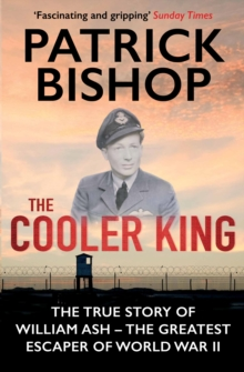 The Cooler King : The True Story of William Ash - The Greatest Escaper of World War II, Paperback Book