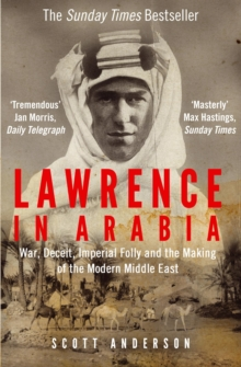 Lawrence in Arabia : War, Deceit, Imperial Folly and the Making of the Modern Middle East, Paperback