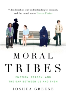 Moral Tribes : Emotion, Reason and the Gap Between Us and Them, Hardback