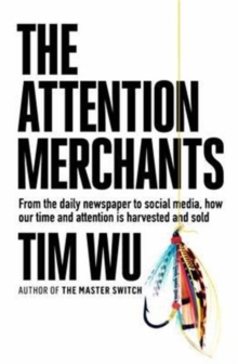 The Attention Merchants : From the Daily Newspaper to Social Media, How Our Time and Attention is Harvested and Sold, Hardback