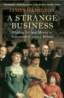 A Strange Business : Making Art and Money in Nineteenth-Century Britain, Paperback