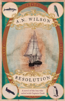 Resolution : A Novel of Captain Cook's Adventures of Discovery to Australia, New Zealand and Hawaii, Through the Eyes of George Forster, the Botanist on Board His Ship, Hardback